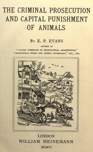 The Criminal Prosecution And Capital Punishment Of Animals, by EP Evans